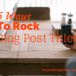 5 Ways To Rock Blog Post Titles
